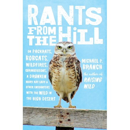 Rants from the Hill : On Packrats, Bobcats, Wildfires, Curmudgeons, a Drunken Mary Kay Lady, and Other Encounters with the Wild in the High