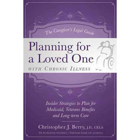 The Caregivers Legal Guide To Planning For A Loved One With Chronic Illness  Inside Strategies To Plan For Medicaid  Veterans Benefits And Long Term Care