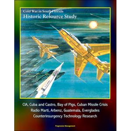 Cold War in South Florida Historic Resource Study: CIA, Cuba and Castro, Bay of Pigs, Cuban Missile Crisis, Radio Marti, Arbenz, Guatemala, Everglades, Counterinsurgency Technology Research - eBook - Halloween In Castro