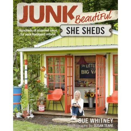 Junk Beautiful: She Sheds : Hundreds of Inspired Ideas for Your Backyard Retreat