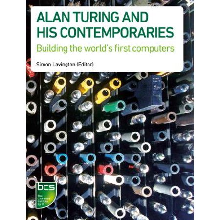 Alan Turing and His Contemporaries : Building the World's First