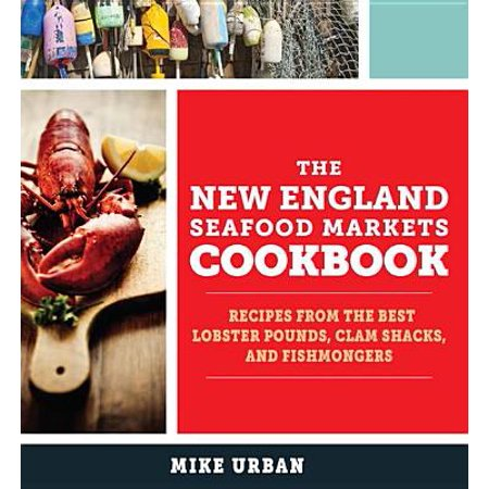 The New England Seafood Markets Cookbook: Recipes from the Best Lobster Pounds, Clam Shacks, and Fishmongers -