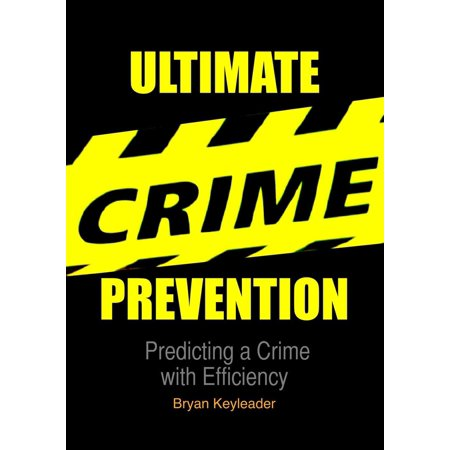 Ultimate Crime Prevention: Predicting a Crime with Efficiency - eBook ()
