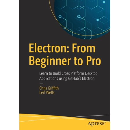 Electron  From Beginner To Pro  Learn To Build Cross Platform Desktop Applications Using Githubs Electron  Paperback