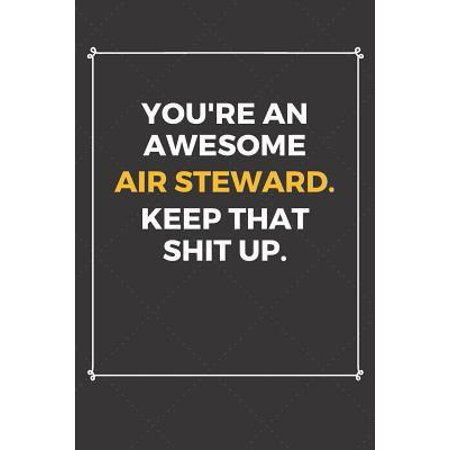 You're An Awesome Air Steward Keep That Shit Up: Funny Air Steward Quote Journal / Notebook / Planner / Job / Co-Worker Gift with 110 Blank Lined Page Paperback