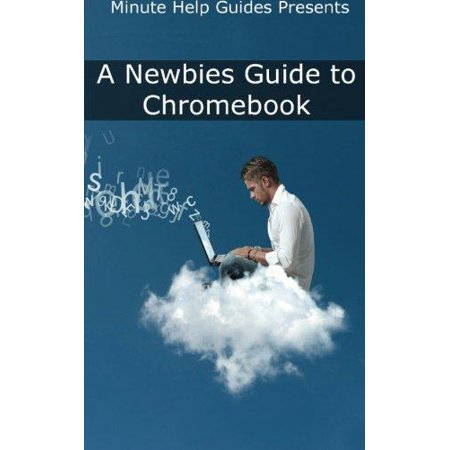 A Newbies Guide To Chromebook  A Beginners Guide To Chrome Os And Cloud Computing