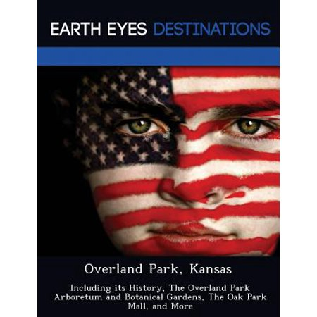 Overland Park, Kansas : Including Its History, the Overland Park Arboretum and Botanical Gardens, the Oak Park Mall, and (The Gardens Mall)