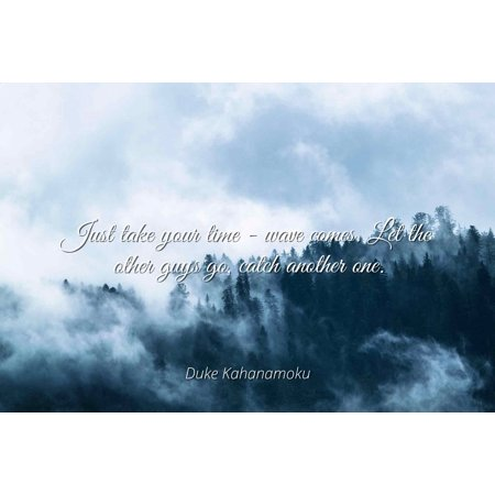 Duke Kahanamoku - Just take your time - wave comes. Let the other guys go, catch another one - Famous Quotes Laminated POSTER PRINT 24X20.](Guy Waving)