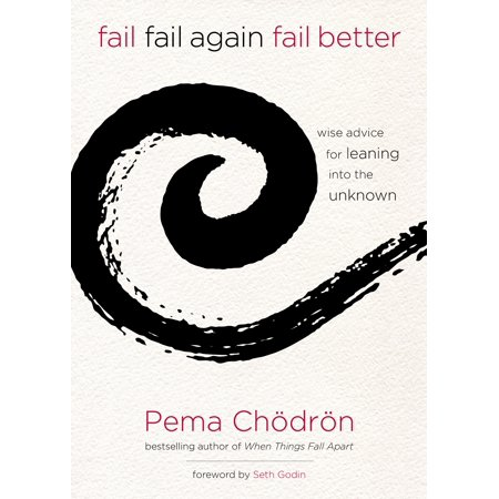 Fail, Fail Again, Fail Better : Wise Advice for Leaning into the