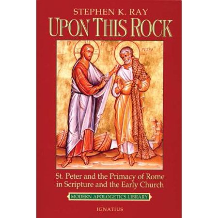 Upon This Rock : St. Peter and the Primacy of Rome in Scripture and the Early