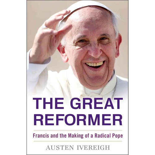 The Great Reformer: Francis and the Making of a Radical Pope