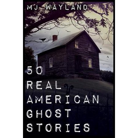 50 Real American Ghost Stories : A Journey Into the Haunted History of the United States - 1800 to