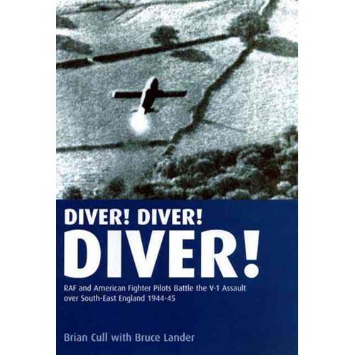 Diver! Diver! Diver!: RAf And American Fighter Pilots Battle the V-1 Assault over South-East England, 1944-45