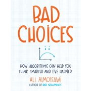 Bad Choices : How Algorithms Can Help You Think Smarter and Live Happier