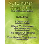 Automatic Wealth II : The Millionaire Maker - Including: The Master Key System, the Habit of Saving, Steps to Success: Think Yourself Rich, I Dare You!