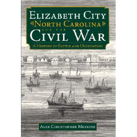 Elizabeth City, North Carolina, and the Civil War : A History of Battle and