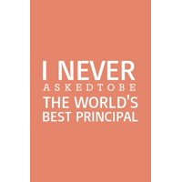 I never asked to be the World's Best Principal: Blank Notebook/Journal For Personal Use And Also Your Friend And Family (Paperback)