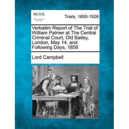 Verbatim Report of the Trial of William Palmer at the Central Criminal Court, Old Bailey, London, May 14, and Following Days, 1856