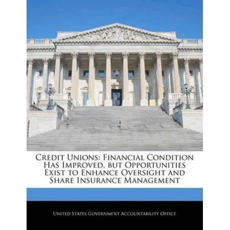 Credit Unions  Financial Condition Has Improved  But Opportunities Exist To Enhance Oversight And Share Insurance Management