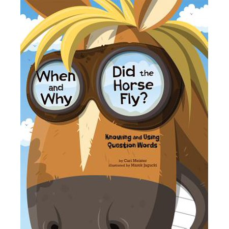 When and Why Did the Horse Fly? : Knowing and Using Question Words (When Did Pop Rocks Come Out)