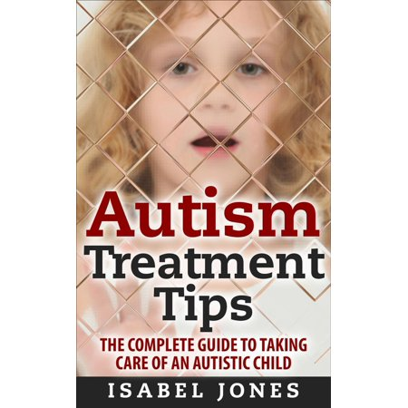 Autism Treatment Tips: The Complete Guide to Taking Care of an Autistic  Child (Autism Spectrum Disorder, Autism Symptoms, Autism Signs) - eBook