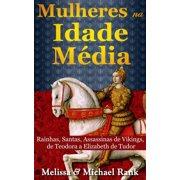 Mulheres na Idade Média: Rainhas, Santas, Assassinas de Vikings, de Teodora a Elizabeth de Tudor - eBook