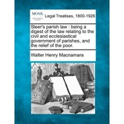 Steer's Parish Law : Being a Digest of the Law Relating to the Civil and Ecclesiastical Government of Parishes, and the Relief of the Poor.