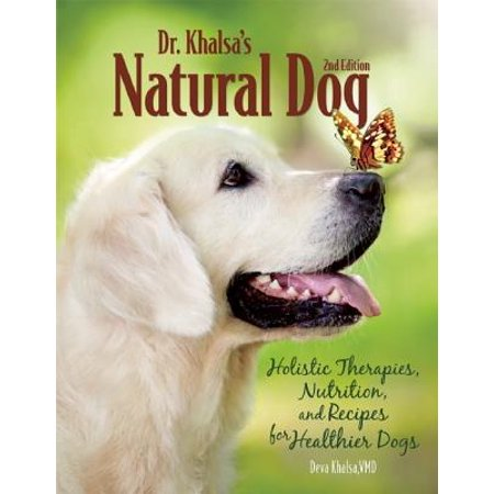 Dr. Khalsa's Natural Dog : Holistic Therapies, Nutrition, and Recipes for Healthier