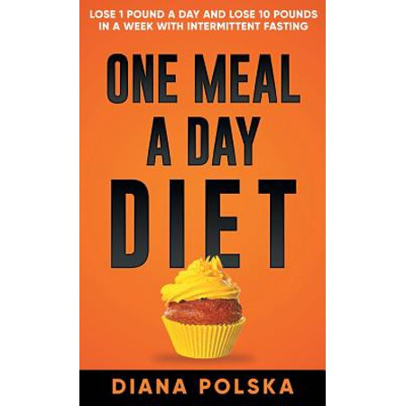 One Meal a Day Diet : Lose 1 Pound a Day and Lose 10 Pounds in a Week with Intermittent