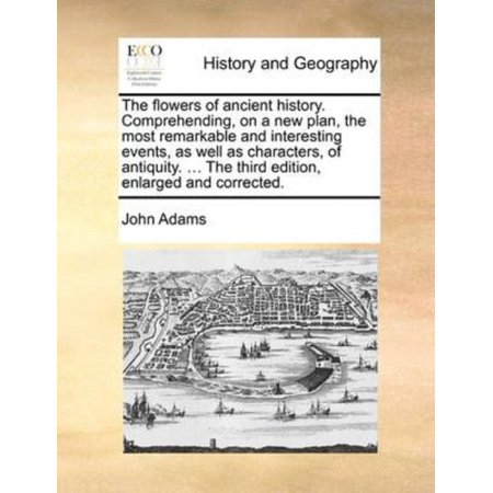 Flowers Of Ancient History  Comprehending  On A New Plan  The Most Remarkable And Interesting Events  As Well As Characters  Of Antiquity      The Third Edition  Enlarged And Corrected