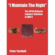 I Maintain the Right : The 307th Airborne Engineer Battalion in WW II