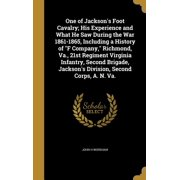 One of Jackson's Foot Cavalry; His Experience and What He Saw During the War 1861-1865, Including a History of F Company, Richmond, Va., 21st Regiment Virginia Infantry, Second Brigade, Jackson's Division, Second Corps, A. N. Va.