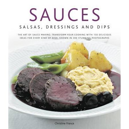 Sauces, Salsas, Dressings & Dips : The Art of Sauce Making: Transform Your Cooking with 150 Delicious Ideas for Every Kind of Dish, Shown in 300 Stunning Photographs - Christmas Dressing Up Ideas