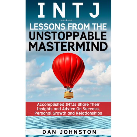 INTJ Lessons From The Unstoppable Mastermind: Accomplished INTJs Share Their Insights and Advice On Success, Personal Growth and Relationships - (Personality And Personal Growth 7th Edition Ebook)