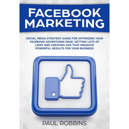 Facebook Marketing: Social Media Strategy Guide for Optimizing Your Facebook Advertising Page, Getting Lots of Likes and Creating Ads That Produce Powerful Results for Your Business - (Best Social Media To Advertise Business)