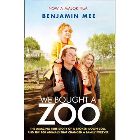 We Bought a Zoo the Amazing True Story of a Broken-Down Zoo, and the 200 Animals That Changed a Family