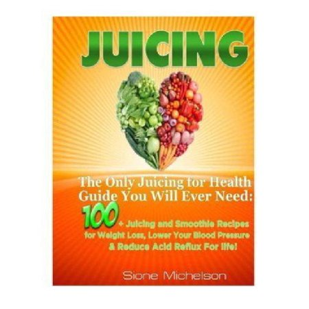 Juicing  The Only Juicing For Health Guide You Will Ever Need 100   Juicing And Smoothie Recipes For Weight Loss  Lower Blood P