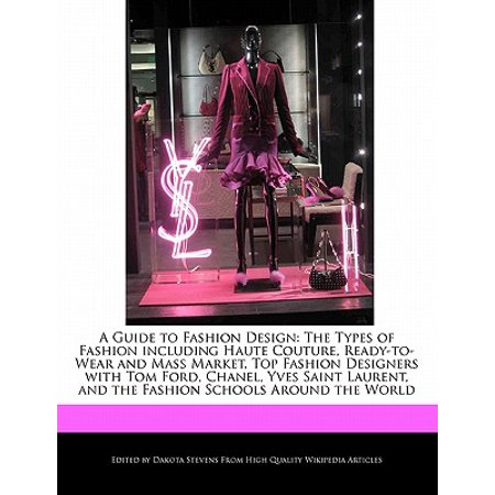 A Guide to Fashion Design : The Types of Fashion Including Haute Couture, Ready-To-Wear and Mass Market, Top Fashion Designers with Tom Ford, Chanel, Yves Saint Laurent, and the Fashion Schools Around the (Top 100 Fashion Designers In The World)