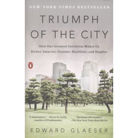 Triumph Of The City  How Our Greatest Invention Makes Us Richer  Smarter  Greener  Healthier  And Happier