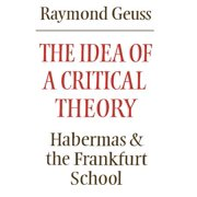The Idea of a Critical Theory : Habermas and the Frankfurt School