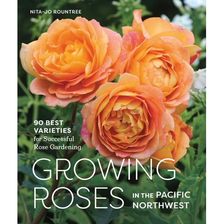 Growing Roses in the Pacific Northwest : 90 Best Varieties for Successful Rose