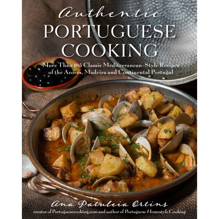 Authentic Portuguese Cooking : More Than 185 Classic Mediterranean-Style Recipes of the Azores, Madeira and Continental