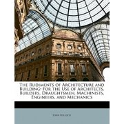 The Rudiments of Architecture and Building: For the Use of Architects, Builders, Draughtsmen, Machinists, Engineers, and Mechanics