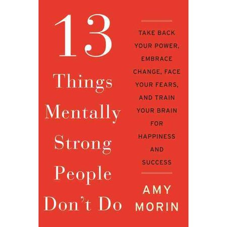 13 Things Mentally Strong People Don't Do: Take Back Your Power, Embrace Change, Face Your Fears, and... by
