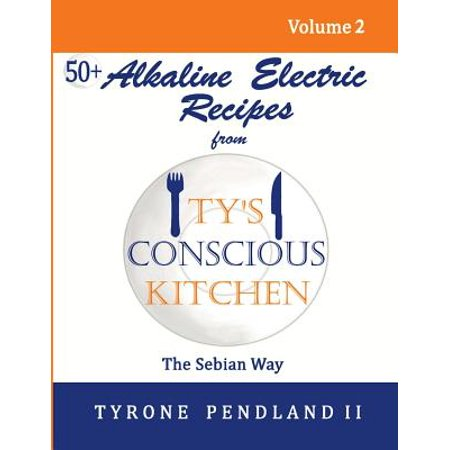 Alkaline Electric Recipes from Ty's Conscious Kitchen : The Sebian Way  Volume 2: 56 Alkaline Electric Recipes Using Sebian Approved Ingredients