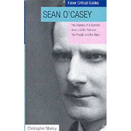 Sean O'Casey: Critical Guide / Three Dublin Plays : The Shadow of a Gunman, Juno and the Paycock, the Plough and the
