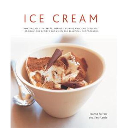 Ice Cream: Amazing Ices, Sherbets, Sorbets, Bombes and Iced Desserts: 150 Delicious Recipes Shown in 200 Beautiful Photographs - eBook (Sherbet Punch Recipe)