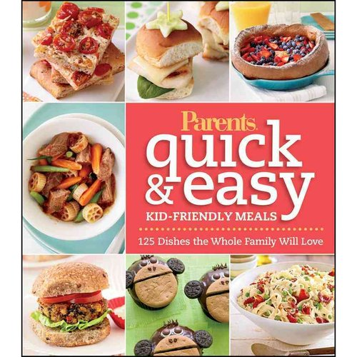 Parents Quick & Easy Kid-Friendly Meals: 125 Dishes the Whole Family Will Love