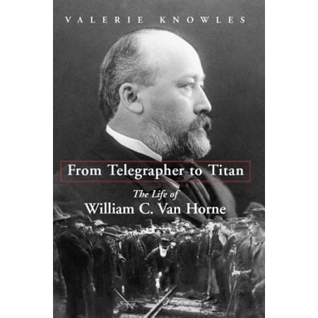 From Telegrapher to Titan : The Life of William C. Van Horne ()