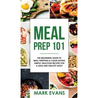 Meal Prep: 101 - The Beginner's Guide to Meal Prepping and Clean Eating - Simple, Delicious Recipes for a Lean and Healthy Body (Meal Prep Series) (Volume 1) (Hardcover)